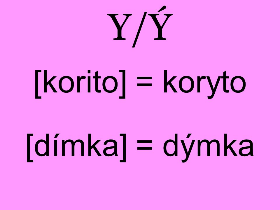 Y/Ý [korito] = koryto [dímka] = dýmka